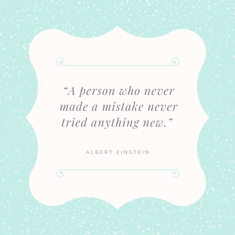 "A person who never made a mistake never tried anything new."" —Albert Einstein"