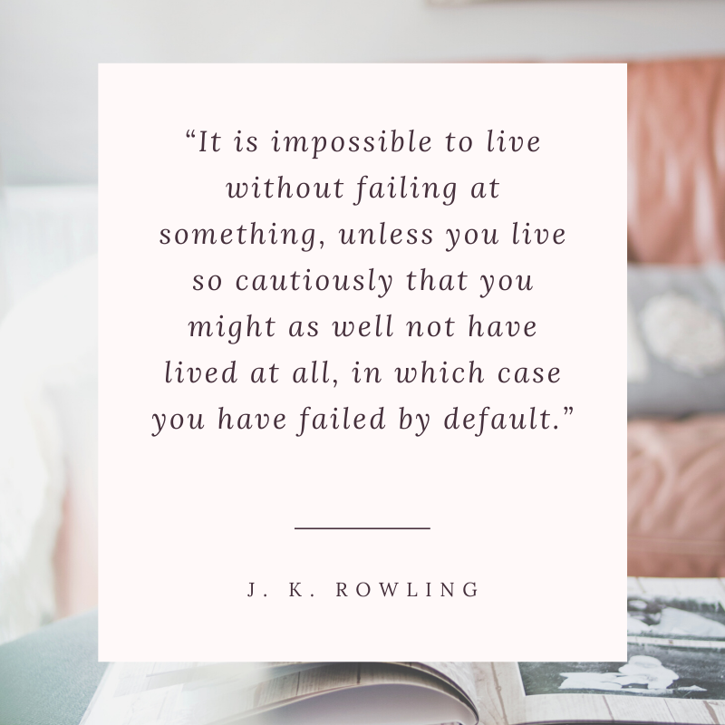 """It is impossible to live without failing at something, unless you live so cautiously that you might as well not have lived at all, in which case you have failed by default."" —J. K. Rowling quote"