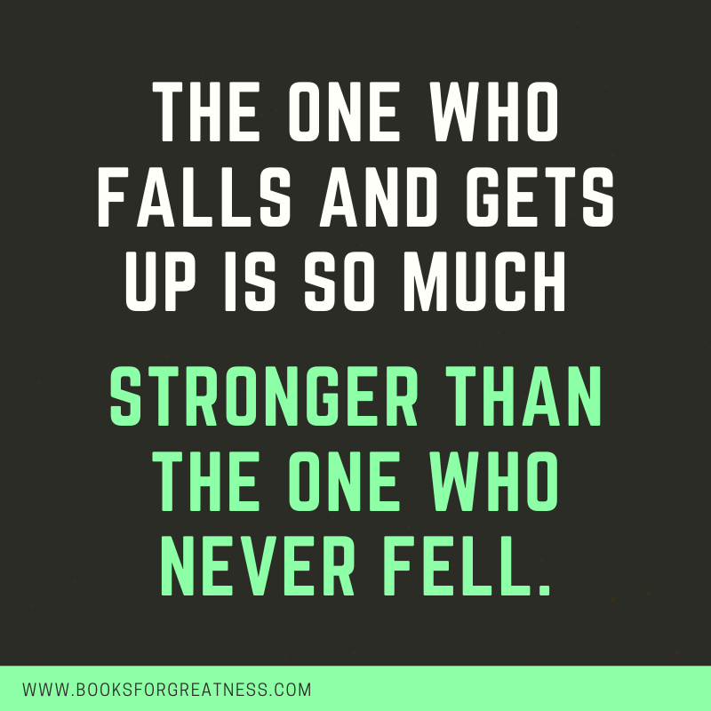 "The one who falls and gets up is so much stronger than the one who never fell."" Anonymous"