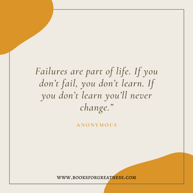 "Failures are part of life. If you don't fail, you don't learn. If you don't learn you'll never change."" - Anonymous quote"